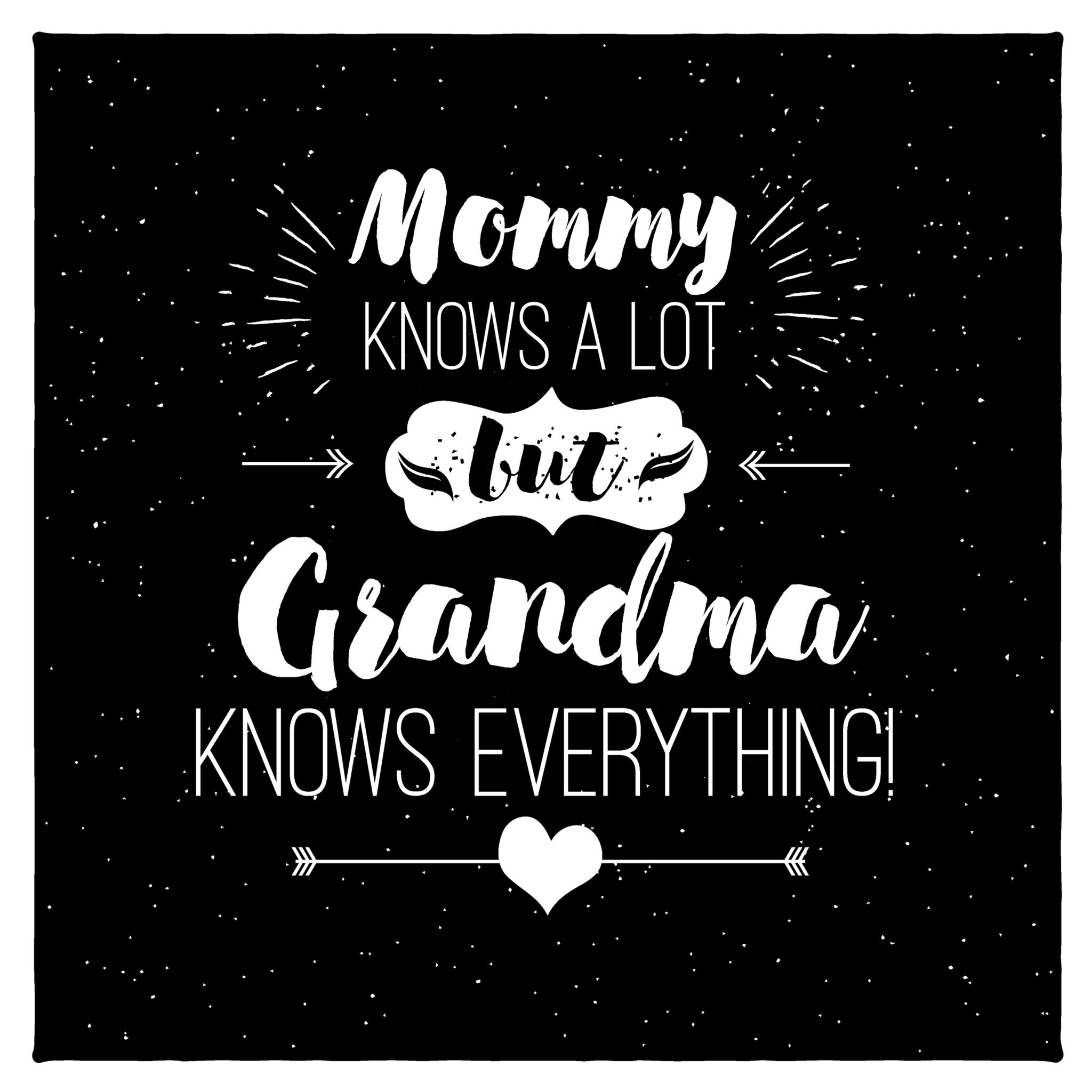 Mommy Knows a lot but Grandma knows everything